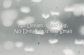 No Dream is too Big, No Dreamer is too Small